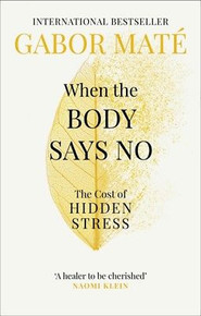 When the Body Says No - The cost of HIDDEN STRESS by Gabor Mate