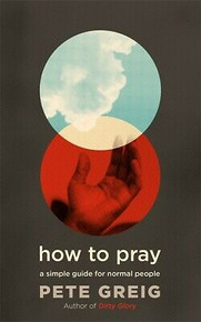 How To Pray - A Simple Guide for Normal People by Pete Greig NEW