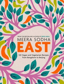 East - 120 Vegan & Vegetarian Recipes from Bangalore to Beijing by Meera Sodha