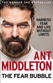 The Fear Bubble - Harness Fear & Live Without Limits by Ant Middleton