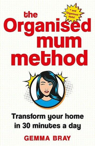 The Organised Mum Method - Transform Your Home in 30 minutes A Day by Gemma Bray