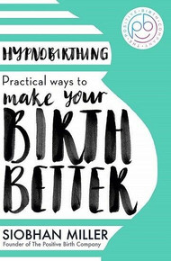Hypnobirthing - Practical Ways to Make Your Birth Better by Siobhan Miller (NEW)