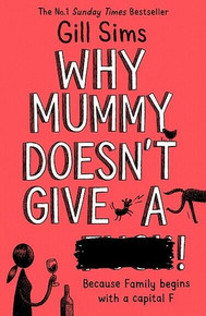 Why Mummy Doesn't Give A ****! Because Family begins with a capital F Gill Sims