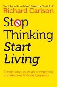 Stop Thinking & Start Living by Richard Carlson
