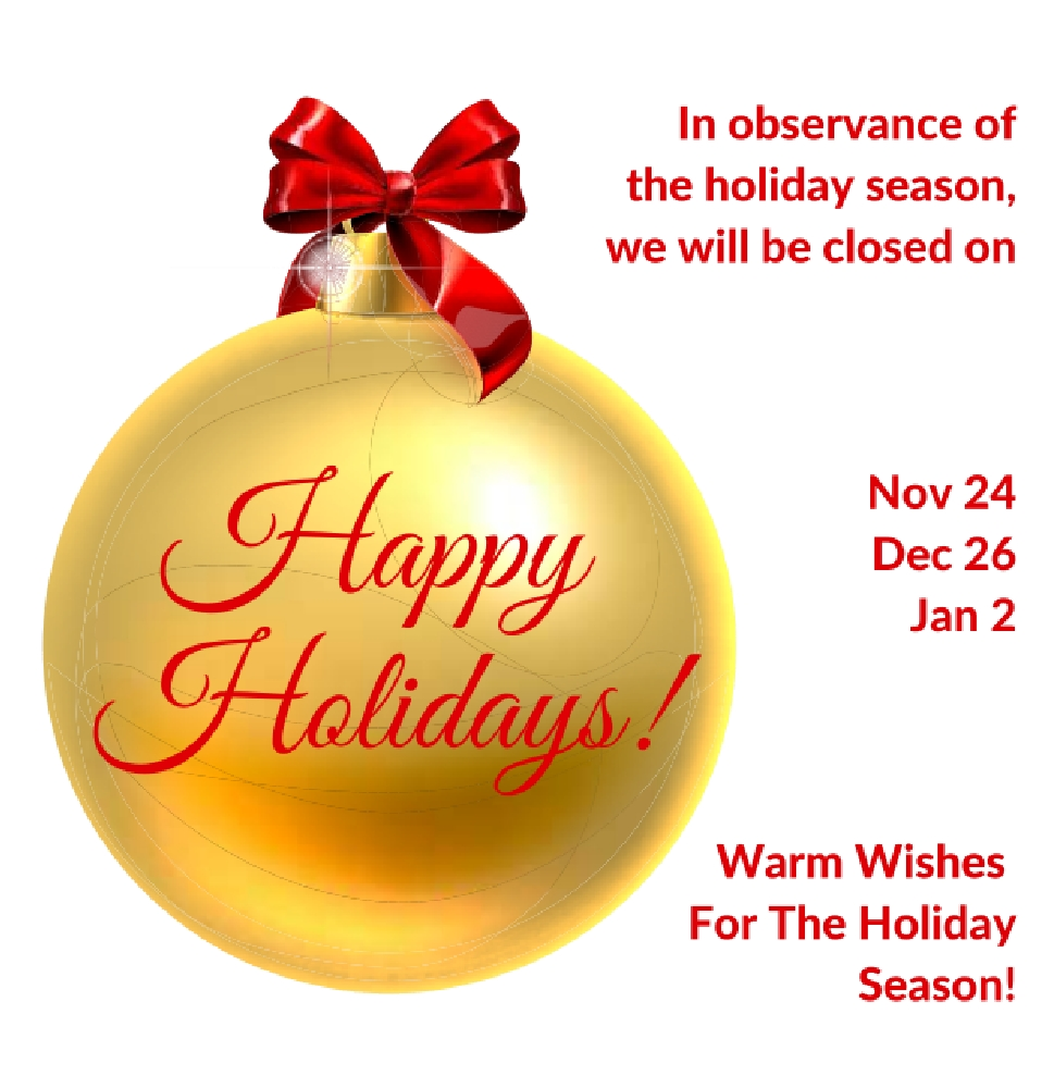 We are closed on Thursday, November 24, Monday, December 26, and Monday January 2.   Wishing you and your family a safe and wonderful holiday season.