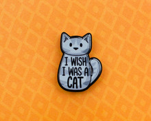 I Wish I Was A Cat - Acrylic Pin
