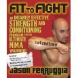 Fit to Fight: An Insanely Effective Strength and Conditioning Program for the Ultimate MMA Warrior  (Jason Ferruggia)