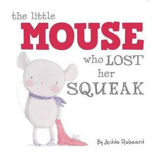 he Little Mouse Who Lost Her Squeak - by Jedda Robaard