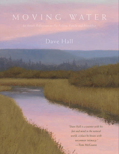 """MOVING WATER An Artist's Reflections on Fly Fishing, Friendship and Family  """"Dave Hall is a painter with his feet and mind in the natural world, a place he knows with uncommon intimacy."""" — Tom McGuane"""