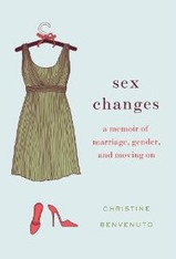 Sex Changes : A Memoir of Marriage, Gender and Moving On
