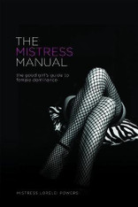 The Mistress Manual :The Good Girls Guide to Female Dominance