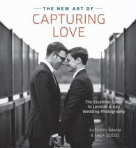The New Art of Capturing Love : The Essential Guide to Lesbian & Gay Wedding Photography