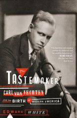 The Tastemaker : Carl Van Vechten and the Birth of Modern America