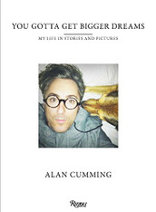 Alan Cumming: You Gotta Get Bigger Dreams - My Life in Stories and Pictures