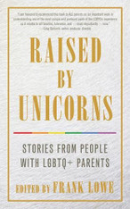Raised by Unicorns : Stories from People with LGBTQ+ Parents