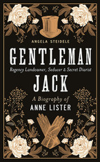 Gentleman Jack : A Biography of Anne Lister, Regency Landowner, Seducer and Secret Diarist