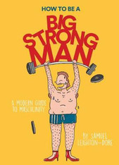 How to Be a Big Strong Man : A Modern Guide to Masculinity - signed by the author