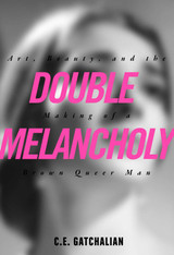 Double Melancholy : Art, Beauty, and the Making of a Brown Queer Man
