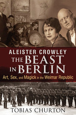 Aleister Crowley: The Beast in Berlin Art, Sex, and Magick in the Weimar Republic