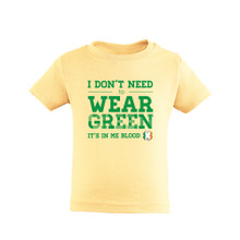 I Don't Need to Wear Green, It's in Me Blood - St. Patrick's Day - Cute Toddler T-Shirt