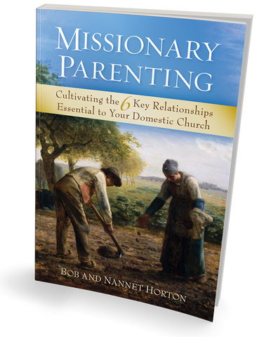 Missionary Parenting Cultivating the 6 Key Relationships Essential to Your Domestic Church  by Bob and Nannet Horton