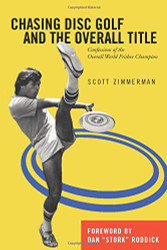 "Shows yellow book cover with black and white image of Scott Zimmerman with his leg in air doing a Freestyle move. Two blue circles are in the background. Book title is: Chasing Disc Golf and the Overall Title | Confessions of the Overall World Frisbee Champion. Foreword by Dan ""Stork"" Roddick."