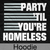 Party Til' You're Homeless Hoodie