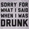 Sorry For What I Said When I Was Drunk T-Shirt