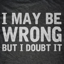 I May Be Wrong, But I Doubt It T-Shirt