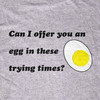 Can I Offer You an Egg in These Trying Times Tee-Shirt