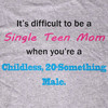 It's Difficult to be a Single Teen Mom When You're a Childless, 20-Something Male Tee-Shirt