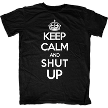 Keep Calm and Shut Up T-Shirt