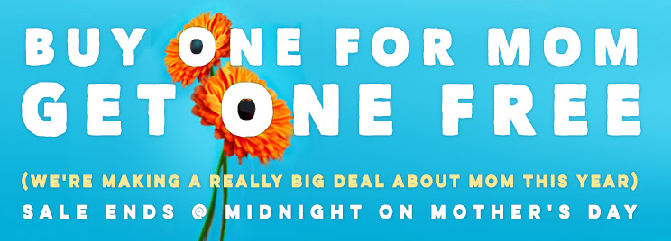 <p>Buy One For Mom, Get One Free - Sale Ends on Mother's Day (Sunday, May 10th) @ Midnight