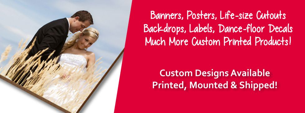 Banners, Banner Stands, Mounted Posters, Life-size Poster Cutouts, Step n' Repeat backdrops, Labels, Dance Floor Decals, Engraved products, custom printed novelty items and more for business, wedding, event and personal use.