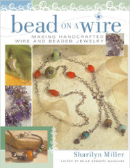 Bead on a Wire: Making Handcrafted Wire and Beaded Jewelry - Sharilyn Miller
