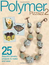 Polymer Pizzazz 2: 25+ Beautiful Jewelry Projects to Make and Wear - Editors of Art Jewelry magazine