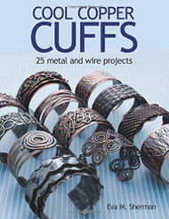 Cool Copper Cuffs: 25 Metal and Wire Projects - Eva Sherman