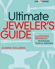 The Ultimate Jeweler's Guide: The Illustrated Reference of Techniques, Tools & Materials - Joanna Golberg