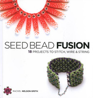 Seed Bead Fusion: 18 Projects to Stitch, Wire, and String - Rachel Nelson-Smith