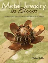 Metal Jewelry in Bloom: Learn Metalworking Techniques by Creating Lilies, Daffodils, Dahlias, and More - Melissa Cable
