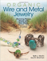 Organic Wire and Metal Jewelry: Stunning Pieces Made with Sea Glass, Stones, and Crystals - Eva Martin & Beth Sherman