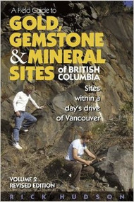 A Field guide To Gold, Gemstone & Mineral Sites of British Columbia: Sites Within a Day's Drive of Vancouver - Rick Hudson
