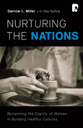 Nurturing the Nations - Reclaiming the Dignity of Women in Building Healthy Cultures - By Darrow L. Miller