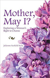MOTHER, MAY I? - Exploring a Woman's right to Choose -  By Julienne Scofield Seely