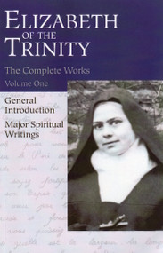 The Complete Works of Elizabeth of the Trinity: Major Spiritual Writings (vol 1)
