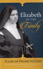 Elizabeth of the Trinity: A Life of Praise to God - Sr. Giovanna della Croce