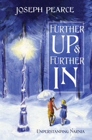 Further Up and Further In: Understanding Narnia - Joseph Pearce