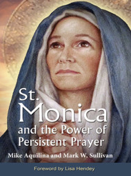 St. Monica and the Power of Persistent Prayer - Mike Aquilina and Mark Sullivan