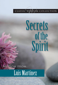 Secrets of the Spirit: Wisdom from Luis Martinez