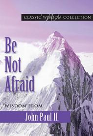 Be Not Afraid: Wisdom from John Paul II